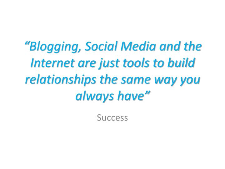 """""""Blogging, Social Media and the Internet are just tools to build relationships the same way you always have"""""""