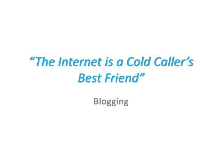 """""""The Internet is a Cold Caller's Best Friend"""""""