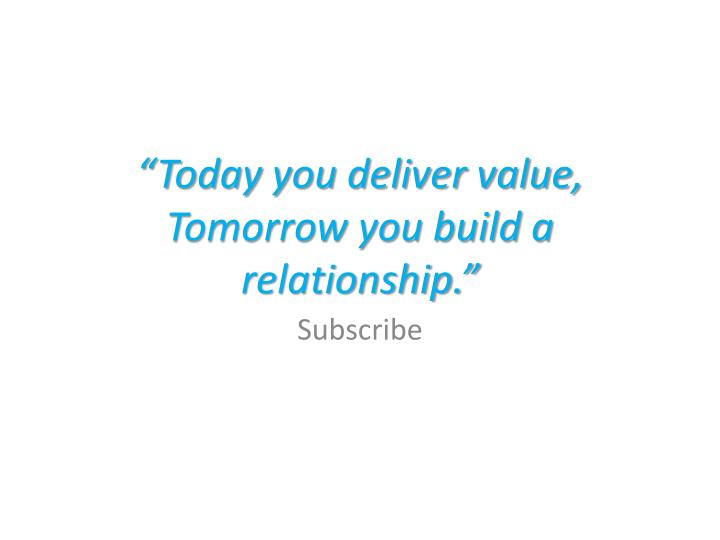 """""""Today you deliver value, Tomorrow you build a relationship."""""""