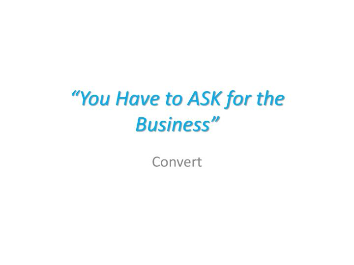 """""""You Have to ASK for the Business"""""""