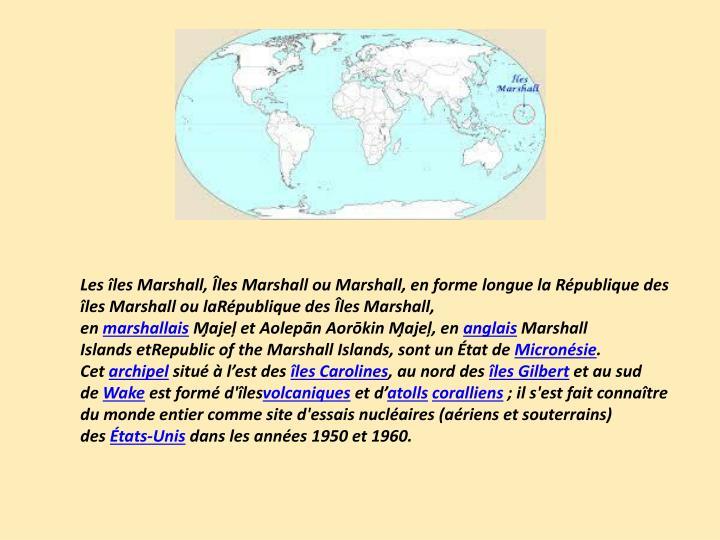 Lesîles Marshall,Îles MarshallouMarshall, en forme longue laRépublique des îles Marshallou laRépublique des Îles Marshall, en