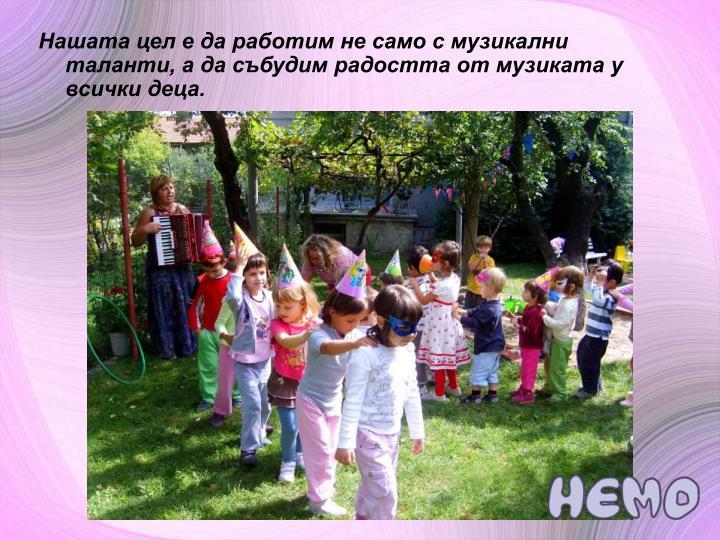 Нашата цел е да работим не само с музикални таланти, а да събудим радостта от музиката у всички деца.