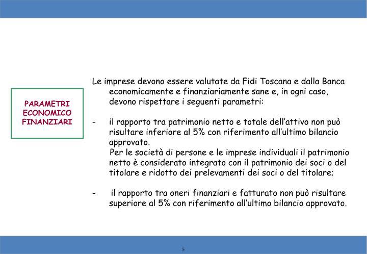 Le imprese devono essere valutate da Fidi Toscana e dalla Banca economicamente e finanziariamente sane e, in ogni caso, devono rispettare i seguenti parametri: