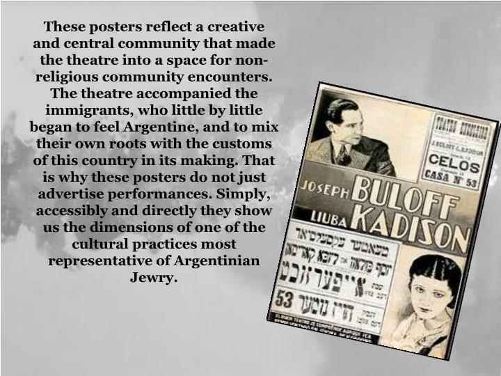 These posters reflect a creative and central community that made the theatre into a space for non-religious community encounters. The theatre accompanied the immigrants, who little by little began to feel Argentine, and to mix their own roots with the customs of this country in its making. That is why these posters do not just advertise performances. Simply, accessibly and directly they show us the dimensions of one of the cultural practices most representative of Argentinian Jewry.