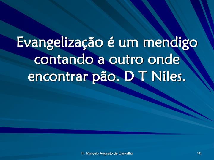 Evangelização é um mendigo contando a outro onde encontrar pão. D T Niles.