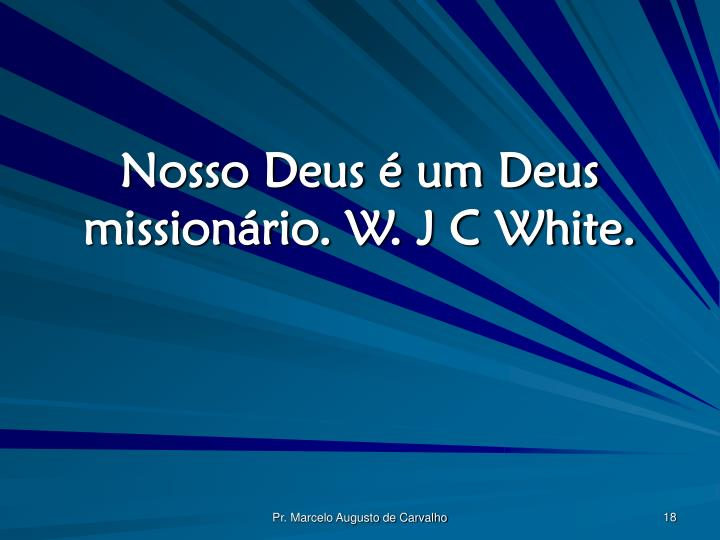 Nosso Deus é um Deus missionário. W. J C White.