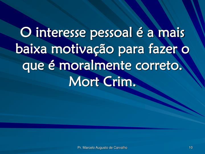 O interesse pessoal é a mais baixa motivação para fazer o que é moralmente correto. Mort Crim.
