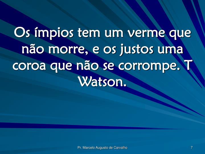 Os ímpios tem um verme que não morre, e os justos uma coroa que não se corrompe. T Watson.