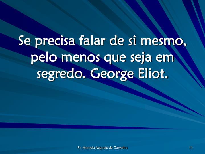 Se precisa falar de si mesmo, pelo menos que seja em segredo. George Eliot.
