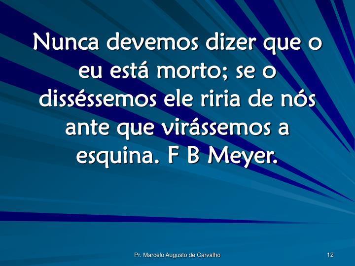 Nunca devemos dizer que o eu está morto; se o disséssemos ele riria de nós ante que virássemos a esquina. F B Meyer.