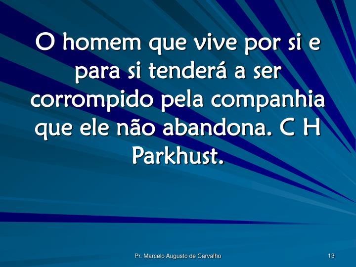 O homem que vive por si e para si tenderá a ser corrompido pela companhia que ele não abandona. C H Parkhust.