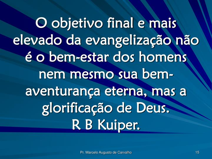 O objetivo final e mais elevado da evangelização não é o bem-estar dos homens nem mesmo sua bem-aventurança eterna, mas a glorificação de Deus.