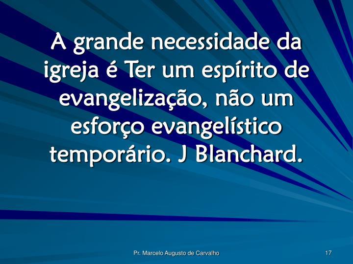 A grande necessidade da igreja é Ter um espírito de evangelização, não um esforço evangelístico temporário. J Blanchard.