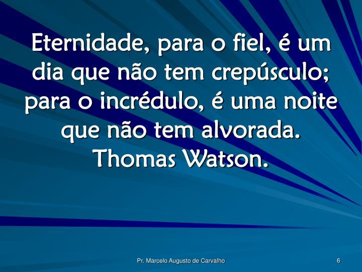 Eternidade, para o fiel, é um dia que não tem crepúsculo; para o incrédulo, é uma noite que não tem alvorada. Thomas Watson.