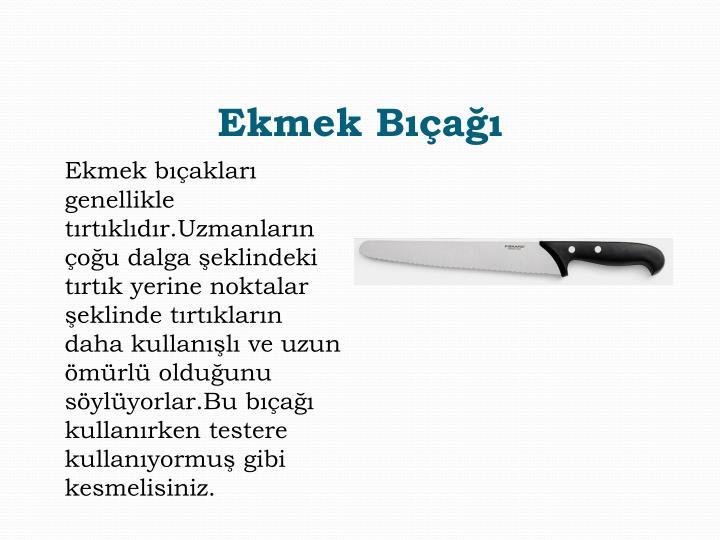 Ekmek bıçakları genellikle tırtıklıdır.Uzmanların çoğu dalga şeklindeki tırtık yerine noktalar şeklinde tırtıkların daha kullanışlı ve uzun ömürlü olduğunu söylüyorlar.Bu bıçağı kullanırken testere kullanıyormuş gibi kesmelisiniz.