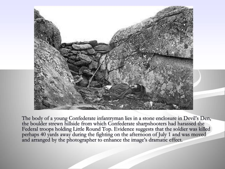 The body of a young Confederate infantryman lies in a stone enclosure in Devil's Den, the boulder strewn hillside from which Confederate sharpshooters had harassed the Federal troops holding Little Round Top. Evidence suggests that the soldier was killed perhaps 40 yards away during the fighting on the afternoon of July 1 and was moved and arranged by the photographer to enhance the image's dramatic effect.