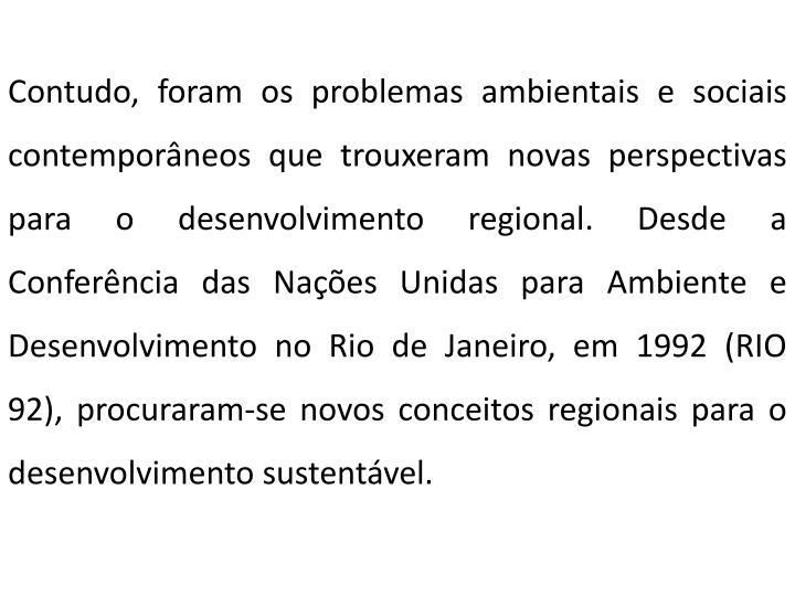 Contudo, foram os problemas ambientais e sociais contemporâneos que trouxeram novas perspectivas para o desenvolvimento regional. Desde a Conferência das Nações Unidas para Ambiente e Desenvolvimento no Rio de Janeiro, em 1992 (RIO 92), procuraram-se novos conceitos regionais para o desenvolvimento sustentável.