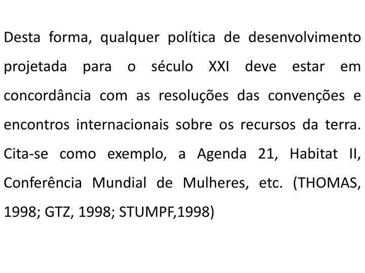 Desta forma, qualquer política de desenvolvimento projetada para o século XXI deve estar em concordância com as resoluções das convenções e encontros internacionais sobre os recursos da terra. Cita-se como exemplo, a Agenda 21, Habitat II, Conferência Mundial de Mulheres, etc. (THOMAS, 1998; GTZ, 1998; STUMPF,1998)