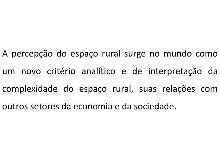 A percepção do espaço rural surge no mundo como um novo critério analítico e de interpretação da complexidade do espaço rural, suas relações com outros setores da economia e da sociedade.