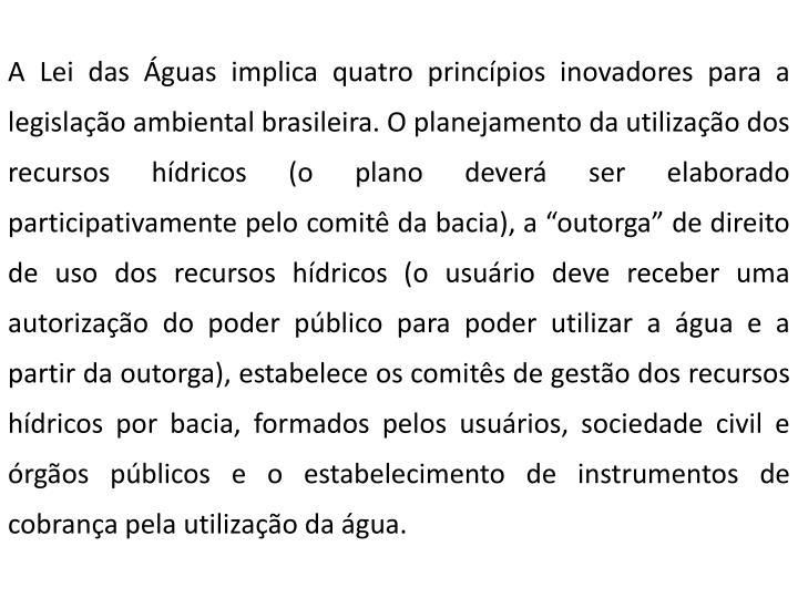 """A Lei das Águas implica quatro princípios inovadores para a legislação ambiental brasileira. O planejamento da utilização dos recursos hídricos (o plano deverá ser elaborado participativamente pelo comitê da bacia), a """"outorga"""" de direito de uso dos recursos hídricos (o usuário deve receber uma autorização do poder público para poder utilizar a água e a partir da outorga), estabelece os comitês de gestão dos recursos hídricos por bacia, formados pelos usuários, sociedade civil e órgãos públicos e o estabelecimento de instrumentos de cobrança pela utilização da água."""