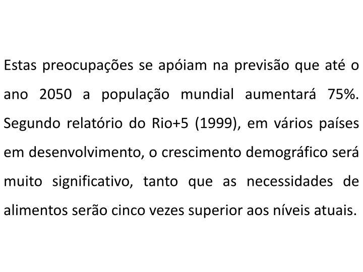 Estas preocupações se apóiam na previsão que até o ano 2050 a população mundial aumentará 75%. Segundo relatório do Rio+5 (1999), em vários países em desenvolvimento, o crescimento demográfico será muito significativo, tanto que as necessidades de alimentos serão cinco vezes superior aos níveis atuais.
