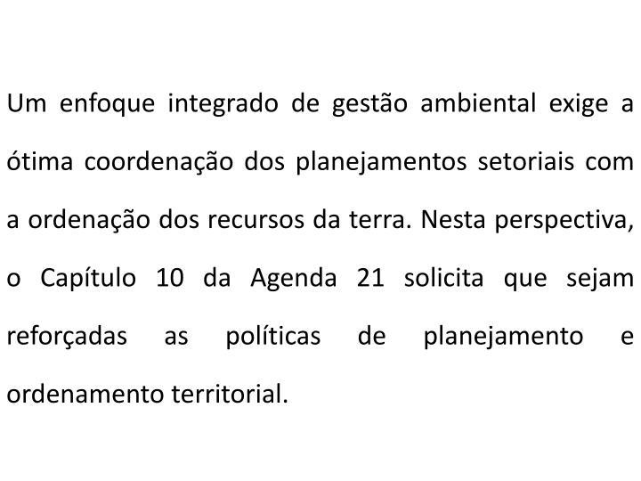 Um enfoque integrado de gestão ambiental exige a ótima coordenação dos planejamentos setoriais com a ordenação dos recursos da terra. Nesta perspectiva, o Capítulo 10 da Agenda 21 solicita que sejam reforçadas as políticas de planejamento e ordenamento territorial.