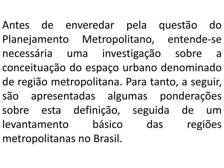 Antes de enveredar pela questão do Planejamento Metropolitano, entende-se necessária uma investigação sobre a conceituação do espaço urbano denominado de região metropolitana. Para tanto, a seguir, são apresentadas algumas ponderações sobre esta definição, seguida de um levantamento básico das regiões metropolitanas no Brasil.
