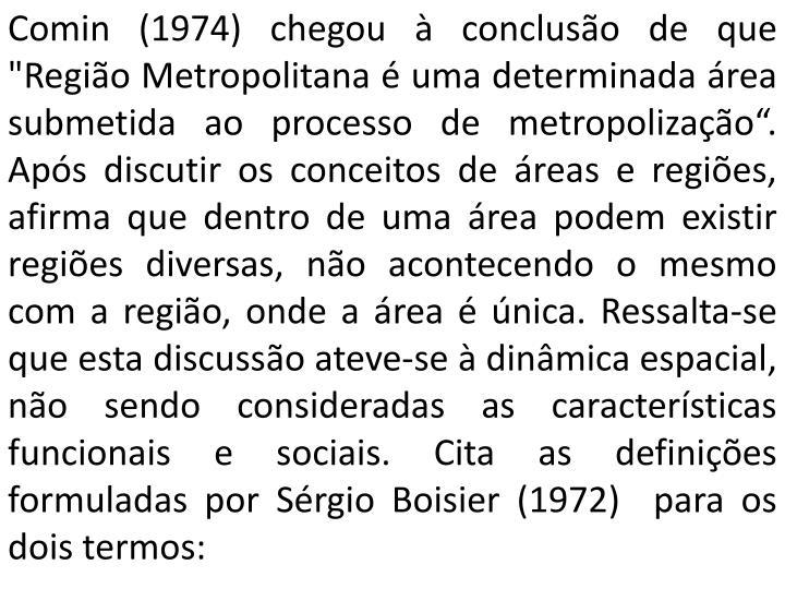 """Comin (1974) chegou à conclusão de que """"Região Metropolitana é uma determinada área submetida ao processo de metropolização"""". Após discutir os conceitos de áreas e regiões, afirma que dentro de uma área podem existir regiões diversas, não acontecendo o mesmo com a região, onde a área é única. Ressalta-se que esta discussão ateve-se à dinâmica espacial, não sendo consideradas as características funcionais e sociais. Cita as definições formuladas por Sérgio Boisier (1972)  para os dois termos:"""