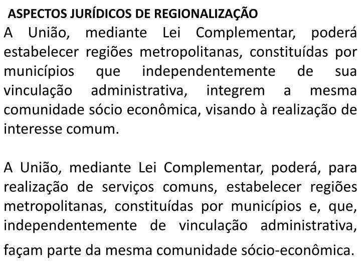 A União, mediante Lei Complementar, poderá estabelecer regiões metropolitanas, constituídas por municípios que independentemente de sua vinculação administrativa, integrem a mesma comunidade sócio econômica, visando à realização de interesse comum.