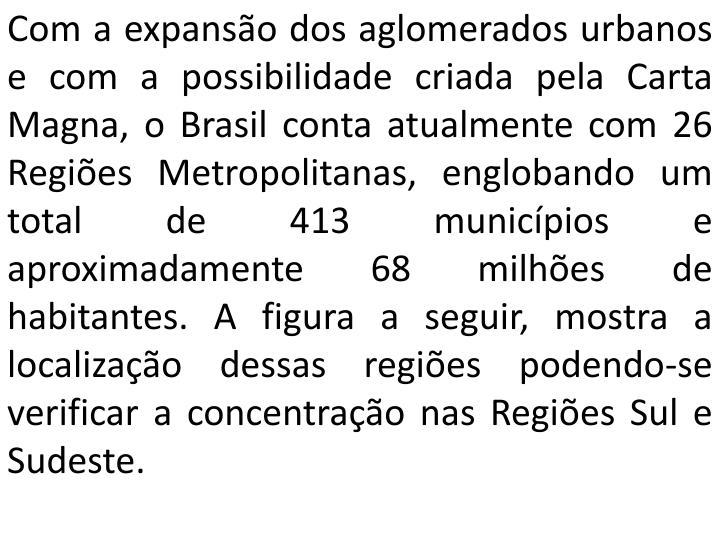 Com a expansão dos aglomerados urbanos e com a possibilidade criada pela Carta Magna, o Brasil conta atualmente com 26 Regiões Metropolitanas, englobando um total de 413 municípios e aproximadamente 68 milhões de habitantes. A figura a seguir, mostra a localização dessas regiões podendo-se verificar a concentração nas Regiões Sul e Sudeste.