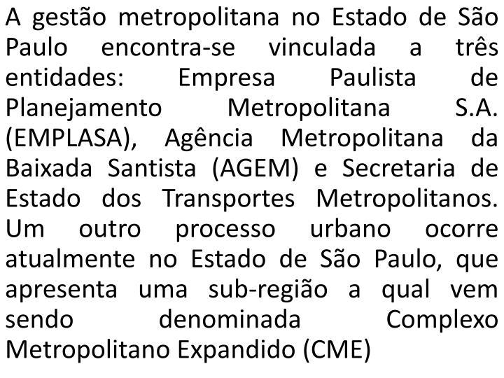 A gestão metropolitana no Estado de São Paulo encontra-se vinculada a três entidades: Empresa Paulista de Planejamento Metropolitana S.A. (EMPLASA), Agência Metropolitana da Baixada Santista (AGEM) e Secretaria de Estado dos Transportes Metropolitanos. Um outro processo urbano ocorre atualmente no Estado de São Paulo, que apresenta uma sub-região a qual vem sendo denominada Complexo Metropolitano Expandido (CME)