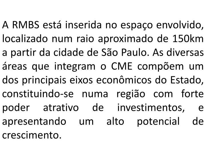 A RMBS está inserida no espaço envolvido, localizado num raio aproximado de 150km a partir da cidade de São Paulo. As diversas áreas que integram o CME compõem um dos principais eixos econômicos do Estado, constituindo-se numa região com forte poder atrativo de investimentos, e apresentando um alto potencial de crescimento.