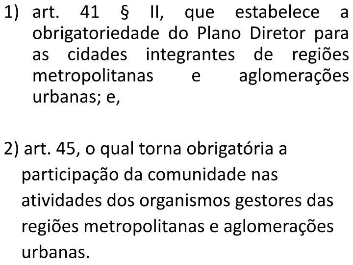 art. 41 § II, que estabelece a obrigatoriedade do Plano Diretor para as cidades integrantes de regiões metropolitanas e aglomerações urbanas; e,