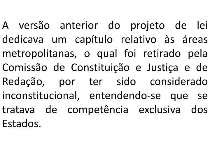 A versão anterior do projeto de lei dedicava um capítulo relativo às áreas metropolitanas, o qual foi retirado pela Comissão de Constituição e Justiça e de Redação, por ter sido considerado inconstitucional, entendendo-se que se tratava de competência exclusiva dos Estados.