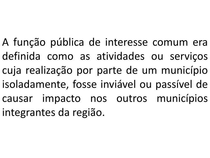 A função pública de interesse comum era definida como as atividades ou serviços cuja realização por parte de um município isoladamente, fosse inviável ou passível de causar impacto nos outros municípios integrantes da região.