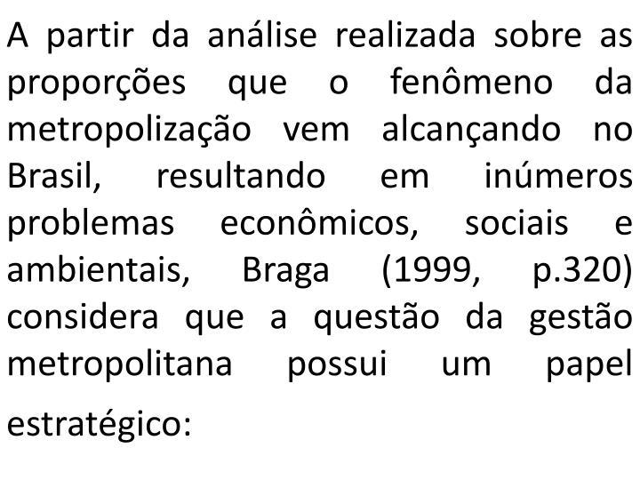 A partir da análise realizada sobre as proporções que o fenômeno da metropolização vem alcançando no Brasil, resultando em inúmeros problemas econômicos, sociais e ambientais, Braga (1999, p.320) considera que a questão da gestão metropolitana possui um papel estratégico: