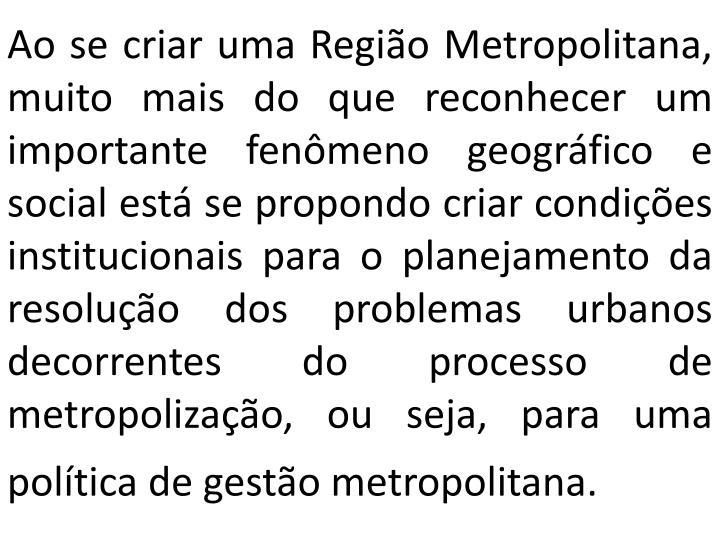 Ao se criar uma Região Metropolitana, muito mais do que reconhecer um importante fenômeno geográfico e social está se propondo criar condições institucionais para o planejamento da resolução dos problemas urbanos decorrentes do processo de metropolização, ou seja, para uma política de gestão metropolitana.