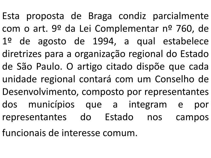 Esta proposta de Braga condiz parcialmente com o art. 9º da Lei Complementar nº 760, de 1º de agosto de 1994, a qual estabelece diretrizes para a organização regional do Estado de São Paulo. O artigo citado dispõe que cada unidade regional contará com um Conselho de Desenvolvimento, composto por representantes dos municípios que a integram e por representantes do Estado nos campos funcionais de interesse comum.