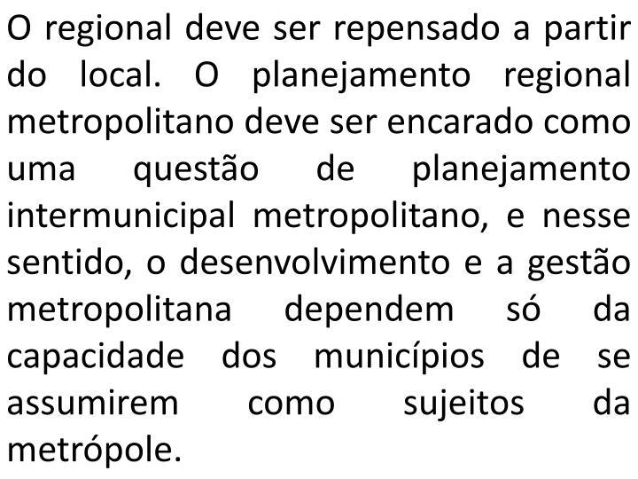 O regional deve ser repensado a partir do local. O planejamento regional metropolitano deve ser encarado como uma questão de planejamento intermunicipal metropolitano, e nesse sentido, o desenvolvimento e a gestão metropolitana dependem só da capacidade dos municípios de se assumirem como sujeitos da metrópole.