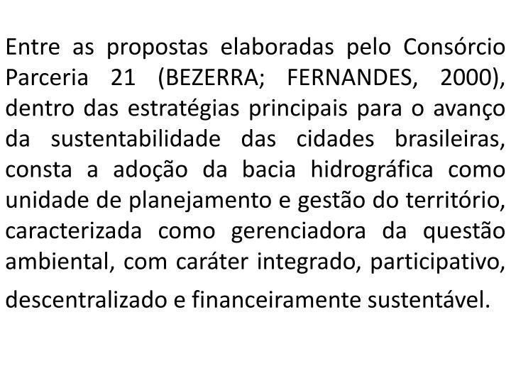 Entre as propostas elaboradas pelo Consórcio Parceria 21 (BEZERRA; FERNANDES, 2000), dentro das estratégias principais para o avanço da sustentabilidade das cidades brasileiras, consta a adoção da bacia hidrográfica como unidade de planejamento e gestão do território, caracterizada como gerenciadora da questão ambiental, com caráter integrado, participativo, descentralizado e financeiramente sustentável.