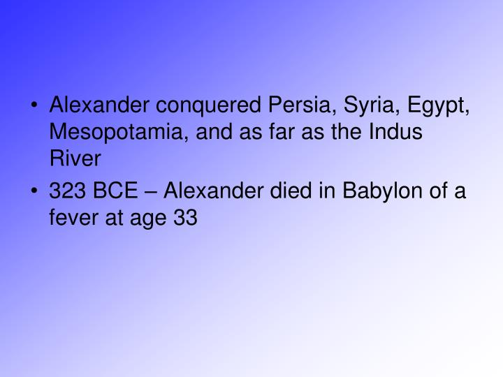 Alexander conquered Persia, Syria, Egypt, Mesopotamia, and as far as the Indus River