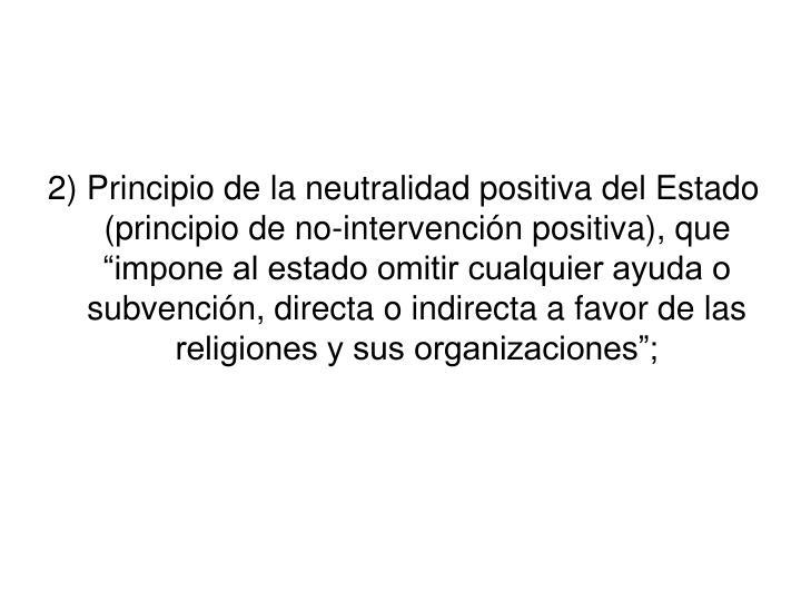 """2) Principio de la neutralidad positiva del Estado (principio de no-intervención positiva), que """"impone al estado omitir cualquier ayuda o subvención, directa o indirecta a favor de las religiones y sus organizaciones"""";"""