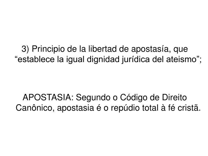 """3) Principio de la libertad de apostasía, que """"establece la igual dignidad jurídica del ateismo"""";"""