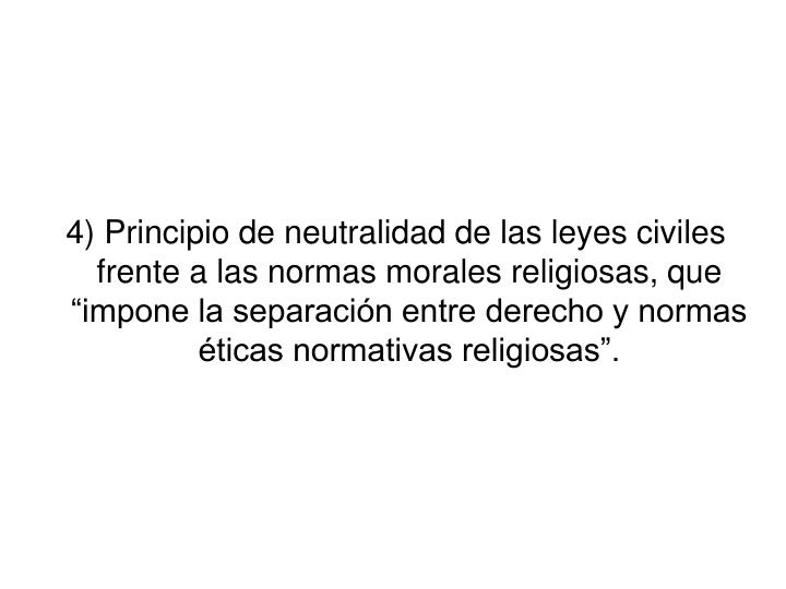 """4) Principio de neutralidad de las leyes civiles  frente a las normas morales religiosas, que """"impone la separación entre derecho y normas éticas normativas religiosas""""."""