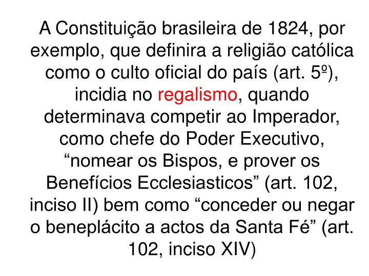 A Constituição brasileira de 1824, por exemplo, que definira a religião católica como o culto oficial do país (art. 5º), incidia no