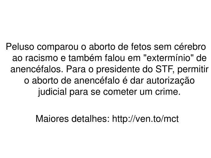 """Peluso comparou o aborto de fetos sem cérebro ao racismo e também falou em """"extermínio"""" de anencéfalos. Para o presidente do STF, permitir o aborto de anencéfalo é dar autorização judicial para se cometer um crime."""