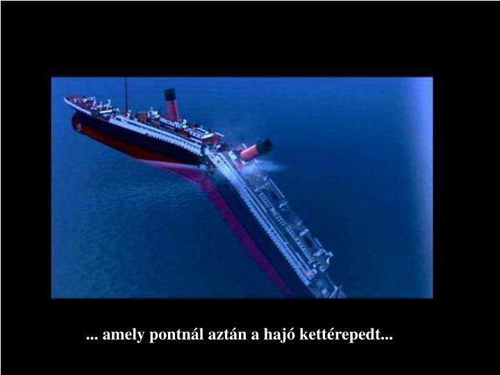 ... amely pontnál aztán a hajó kettérepedt...