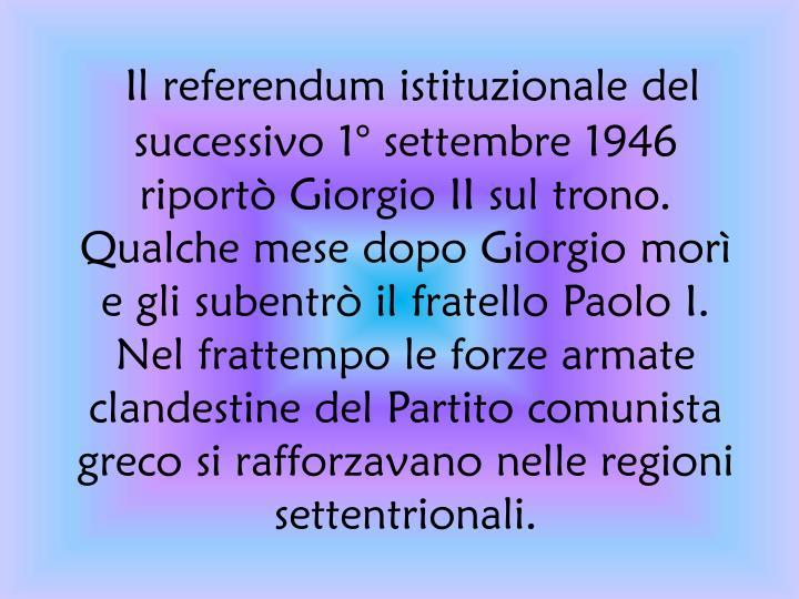 Il referendum istituzionale del successivo 1° settembre 1946 riportò Giorgio II sul trono. Qualche mese dopo Giorgio morì e gli subentrò il fratello Paolo I. Nel frattempo le forze armate clandestine del Partito comunista greco si rafforzavano nelle regioni settentrionali.