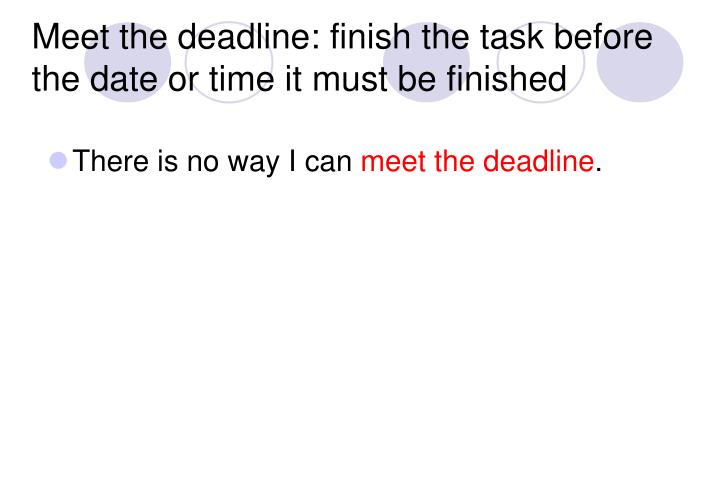 Meet the deadline: finish the task before the date or time it must be finished