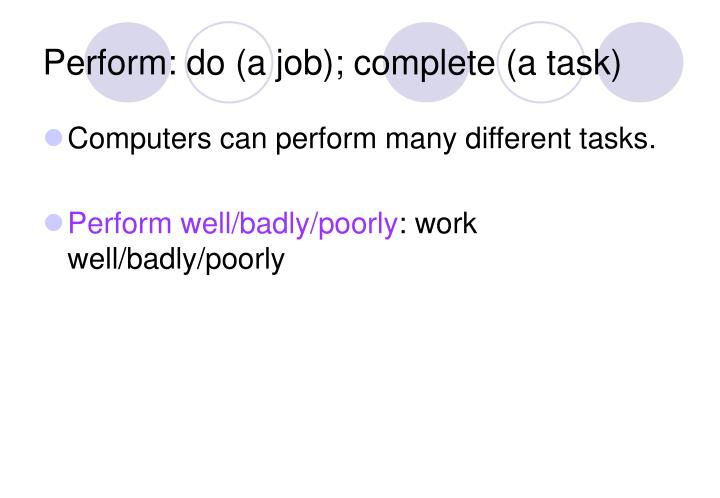 Perform: do (a job); complete (a task)